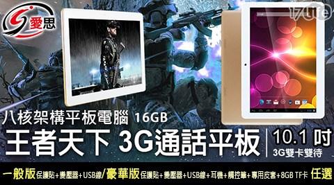 只要4,480元起(含運)即可享有【IS】原價最高6,280元王者天下10.1吋四核心3G通話平板電腦(16GB)1台:(A)一般版(內含保護貼(已預貼)+變壓器+USB線)/(B)豪華版(內含保護貼(已預貼)+變壓器+USB線+耳機+觸控筆+專用皮套+8GB TF卡)。